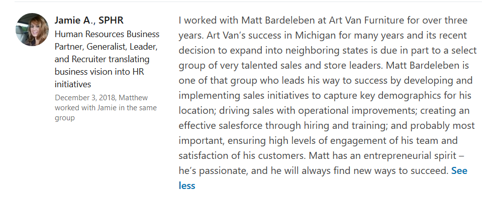"""""""I worked with Matt Bardeleben at Art Van Furniture for over three years. Art Van's success in Michigan for many years and its recent decision to expand into neighboring states is due in part to a select group of very talented sales and store leaders. Matt Bardeleben is one of that group who leads his way to success by developing and implementing sales initiatives to capture key demographics for his location; driving sales with operational improvements; creating an effective salesforce through hiring and training; and probably most important, ensuring high levels of engagement of his team and satisfaction of his customers. Matt has an entrepreneurial spirit – he's passionate, and he will always find new ways to succeed."""" - Jaime A., SPHR"""