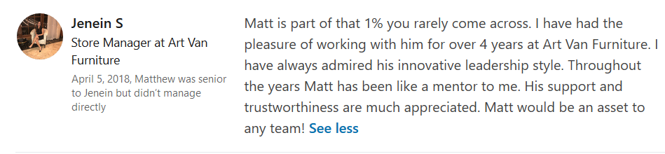 """""""Matt is part of that 1% you rarely come across. I have had the pleasure of working with him for over 4 years at Art Van Furniture. I have always admired his innovative leadership style. Throughout the years Matt has been like a mentor to me. His support and trustworthiness are much appreciated. Matt would be an asset to any team!"""" - Jenein S, Store Manager"""